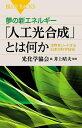 夢の新エネルギー「人工光合成」とは何か 世界をリードする日本の科学技術【電子書籍】[ 光化学協会 ]