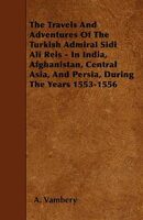 The Travels And Adventures Of The Turkish Admiral Sidi Ali Reis - In India, Afghanistan, Central Asia, And P��