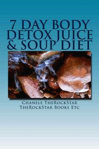 7 Day Body Detox Juice & Soup Diet【電子書籍】[ Chanele TheRockStar ]