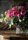 ローラン・ボーニッシュのフレンチスタイルの花贈り暮らしを彩るブーケとアレンジメントの作り方【電子書籍】[ ローラン・ボーニッシュ ]