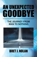 An Unexpected GoodbyeThe Journey from Man to Nothing【電子書籍】[ Bret J. Nolan ]