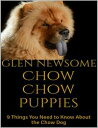 Chow Chow Puppies: 9 Things You Need to Know About the Chow Dog【電子書籍】[ Glen Newsome ]