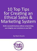 10 Top Tips For Creating An Ethical Sales & Marketing System (Build A Successful Business Without Compromisi��