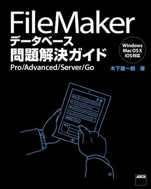 FileMaker データベース問題解決ガイド Pro/Advanced/Server/Go【電子書籍】[ 木下 雄一朗 ]