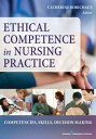 Ethical Competence in Nursing PracticeCompetencies, Skills, Decision-Making【電子書籍】[ Dr. Catherine Robichaux, PhD, RN, CCRN, CNS ]