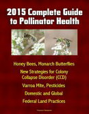 2015 Complete Guide to Pollinator Health: Honey Bees, Monarch Butterflies, New Strategies for Colony Collaps��