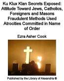 Ku Klux Klan Secrets Exposed: Attitude Toward Jews, Catholics, Foreigners and Masons Fraudulent Methods Used��