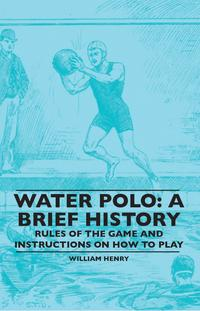 Water Polo: A Brief History, Rules of the Game and Instructions on How to Play【電子書籍】[ William Henry ]