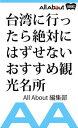 台湾に行ったら絶対にはずせないおすすめ観光名所【電子書籍】[ All About編集部 ]