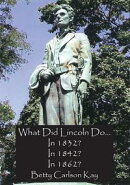 What Did Lincoln Do... In 1832? In 1842? In 1862?