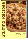 Stuffing RecipesHealthy Stuffing Recipes, Oyster Stuffing, Easy Sausage Stuffing, Bread Stuffing Recipes, Sausage Stuffing Balls, Thanksgiving Stuffing Recipes and More【電子書籍】[ Brittany Clay ]