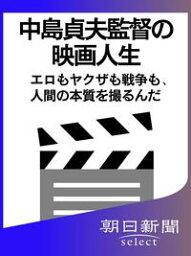 中島貞夫監督の映画人生 エロもヤクザも戦争も、人間の本質を撮るんだ【電子書籍】[ 朝日新聞 ]