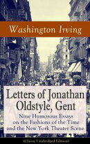 Letters of Jonathan Oldstyle, Gent: Nine Humorous Essays on the Fashions of the Time and the New York Theate��