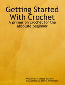 Getting Started With Crochet: A Primer On Crochet for the Absolute Beginner