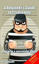 A Beginner's Guide to Criminality: How to be A Successful Villain
