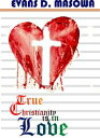 True Christianity Is In Love【電子書籍】[ Evans Masowa ]