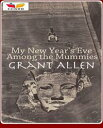 My New Year's Eve Among the Mummies【電子書籍】[ Grant Allen ]