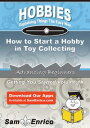 How to Start a Hobby in Toy CollectingHow to Start a Hobby in Toy Collecting【電子書籍】[ Beckie Montanez ]
