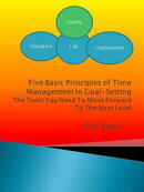 Five Basic Principles Of Time Management In Goal-Setting: The Tools You Need To Move Forward To The Next Lev��