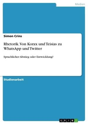 Rhetorik. Von Korax und Teisias zu WhatsApp und TwitterSprachlicher Abstieg oder Entwicklung?【電子書籍】[ Simon Crins ]