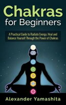 Chakras for Beginners: A Practical Guide to Radiate Energy, to Heal and Balance Yourself Through the Power o��