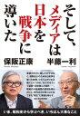 そして、メディアは日本を戦争に導いた【電子書籍】[ 半藤一利;保阪正康 ]