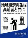 地域経済再生は高齢者と共に 人口減、過疎化が進む「老いゆく街」の今【電子書籍】[ 朝日新聞 ]