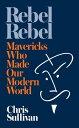 Rebel RebelHow Mavericks Made Our Modern World【電子書籍】[ Chris Sullivan ]