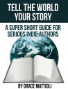 Tell the World Your Story: A Super Short Guide for Serious Indie Authors【電子書籍】[ Grace Mattioli ]