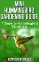 Mini Hummingbird Gardening Guide: 7 Steps to Hummingbird Gardening【電子書籍】[ HowExpert ]