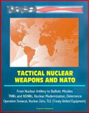 Tactical Nuclear Weapons and NATO - From Nuclear Artillery to Ballistic Missiles, TNWs and NSNWs, Nuclear Mo��