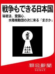 戦争もできる日本国 秘密法、愛国心、水陸機動団の次に来る「まさか」【電子書籍】[ 朝日新聞 ]