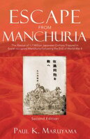 Escape From Manchuria The Rescue of 1.7 Million Japanese Civilians Trapped in Soviet-occupied Manchuria Following the End of World War II【電子書籍】[ Paul K. Maruyama ]