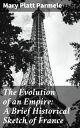 The Evolution of an Empire: A Brief Historical Sketch of France【電子書籍】[ Mary Platt Parmele ]