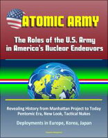 Atomic Army: The Roles of the U.S. Army in America's Nuclear Endeavors - Revealing History from Manhattan Project to Today, Pentomic Era, New Look, Tactical Nukes, Deployments in Europe, Korea, Japan【電子書籍】[ Progressive Management ]