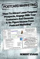 Postcard Marketing - How to Attract Laser-Targeted Prospects, Engage With Your Customers and Generate a Six ��