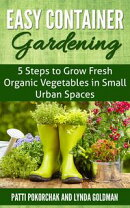 Easy Container Gardening: 5 Steps to Grow Fresh Organic Vegetables in Small Urban Spaces