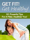 Get Fit! Get Healthy! - 101 Powerful Tips for a Fitter, Healthier You!...