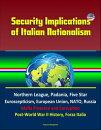 Security Implications of Italian Nationalism: Northern League, Padania, Five Star, Euroscepticism, European Union, NATO, Russia, Mafia Presence and Corruption, Post-World War II History, Forza Italia