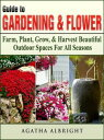 Guide to Gardening & FlowersFarm, Plant, Grow, & Harvest Beautiful Outdoor Spaces For All Seasons【電子書籍】[ Agatha Albright ]