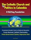 The Catholic Church and Politics in Colombia: A Shifting Foundation - Protestant Growth, Post-La Violencia Dynamics, Frente Nacional, Catholic Charismatics, Priest-Government Clashes, Repression Role