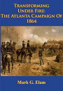 Transforming Under Fire: the Atlanta Campaign of 1864 [Illustrated Edition]【電子書籍】[ Mark G. Elam ]