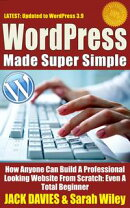 WordPress Made Super Simple - How Anyone Can Build A Professional Looking Website From Scratch: Even A Total��