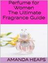 Perfume for Women: The Ultimate Fragrance Guide【電子書籍】 Amanda Heaps