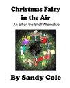 Christmas Fairy in the Air: An Elf on the Shelf Alternative【電子書籍】 Sandy Cole