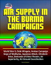 Air Supply in the Burma Campaigns: World War II, Orde Wingate, Arakan Campaign, Siege of Myitkyina, Japanese Attack, Chindwin Drive, Demands of China Theater, Air Superiority, Air-Ground Coordination【電子書籍】[ Progressive Management ]