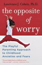 The Opposite of WorryThe Playful Parenting Approach to Childhood Anxieties and Fears【電子書籍】 Lawrence J. Cohen