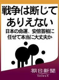 戦争は断じてありえない 日本の命運、安倍首相に任せて本当に大丈夫か【電子書籍】[ 朝日新聞 ]
