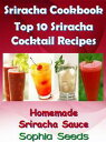 Sriracha Cookbook - Top 10 Sriracha Cocktail Recipes with Homemade Sriracha SauceEasy Cooking Recipes【電子書籍】[ Sophia Seeds ]