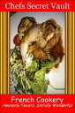 French Cookery: Heavenly Flavors, Sinfully Wonderful【電子書籍】[ Chefs Secret Vault ]